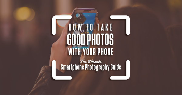 How To Take Good Photos With Your Phone The Ultimate Smartphone Photography Guide